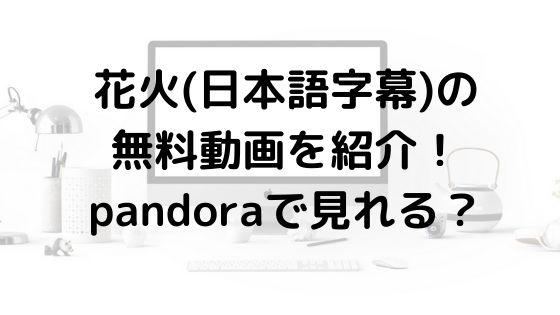 花火(日本語字幕)の無料動画を紹介!pandoraで見れる?